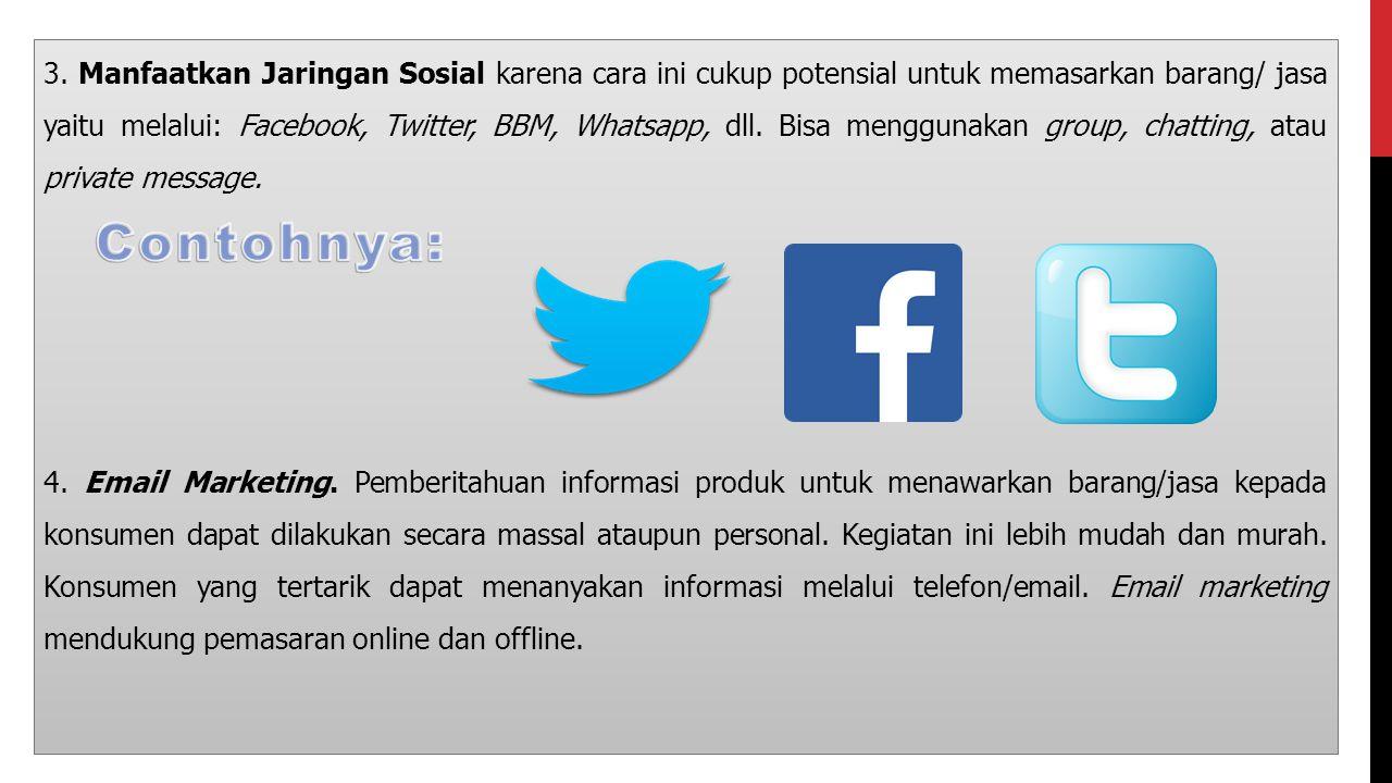 3. Manfaatkan Jaringan Sosial karena cara ini cukup potensial untuk memasarkan barang/ jasa yaitu melalui: Facebook, Twitter, BBM, Whatsapp, dll. Bisa