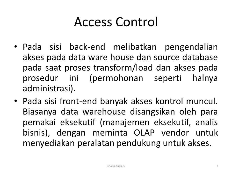 Access Control Pada sisi back-end melibatkan pengendalian akses pada data ware house dan source database pada saat proses transform/load dan akses pad