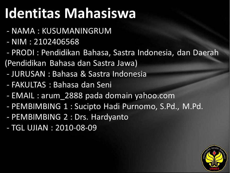 Identitas Mahasiswa - NAMA : KUSUMANINGRUM - NIM : 2102406568 - PRODI : Pendidikan Bahasa, Sastra Indonesia, dan Daerah (Pendidikan Bahasa dan Sastra Jawa) - JURUSAN : Bahasa & Sastra Indonesia - FAKULTAS : Bahasa dan Seni - EMAIL : arum_2888 pada domain yahoo.com - PEMBIMBING 1 : Sucipto Hadi Purnomo, S.Pd., M.Pd.