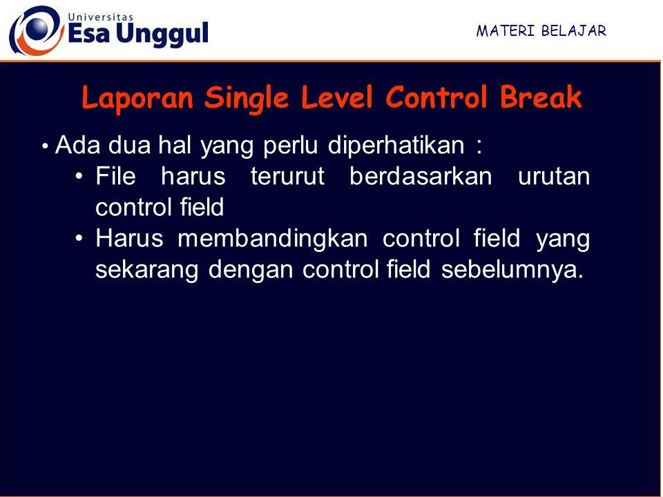 MATERI BELAJAR Laporan Single Level Control Break Ada dua hal yang perlu diperhatikan : File harus terurut berdasarkan urutan control field Harus membandingkan control field yang sekarang dengan control field sebelumnya.