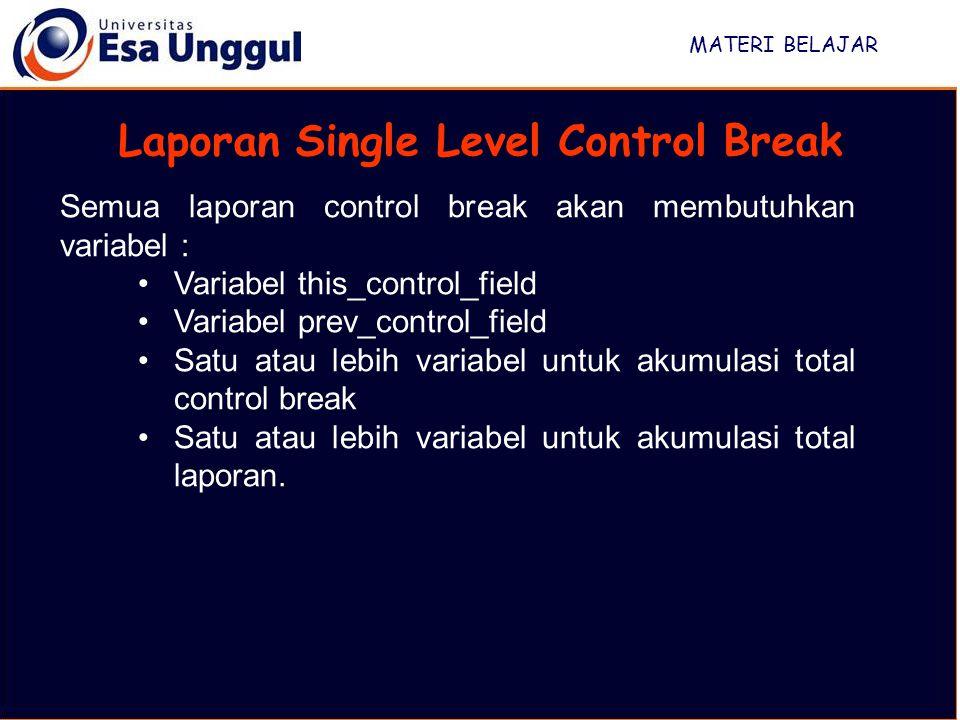 MATERI BELAJAR Laporan Single Level Control Break Semua laporan control break akan membutuhkan variabel : Variabel this_control_field Variabel prev_control_field Satu atau lebih variabel untuk akumulasi total control break Satu atau lebih variabel untuk akumulasi total laporan.