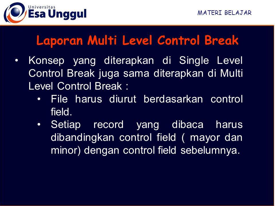 MATERI BELAJAR Laporan Multi Level Control Break Konsep yang diterapkan di Single Level Control Break juga sama diterapkan di Multi Level Control Break : File harus diurut berdasarkan control field.