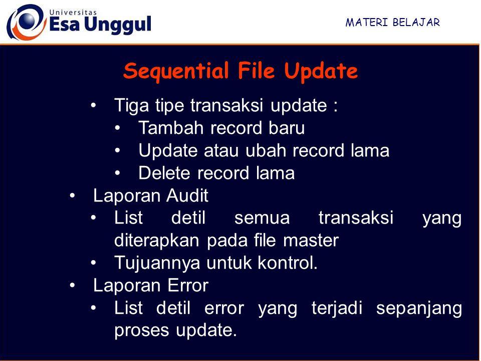 MATERI BELAJAR Sequential File Update Tiga tipe transaksi update : Tambah record baru Update atau ubah record lama Delete record lama Laporan Audit List detil semua transaksi yang diterapkan pada file master Tujuannya untuk kontrol.