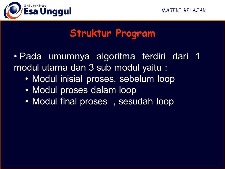 MATERI BELAJAR Struktur Program Pada umumnya algoritma terdiri dari 1 modul utama dan 3 sub modul yaitu : Modul inisial proses, sebelum loop Modul proses dalam loop Modul final proses, sesudah loop