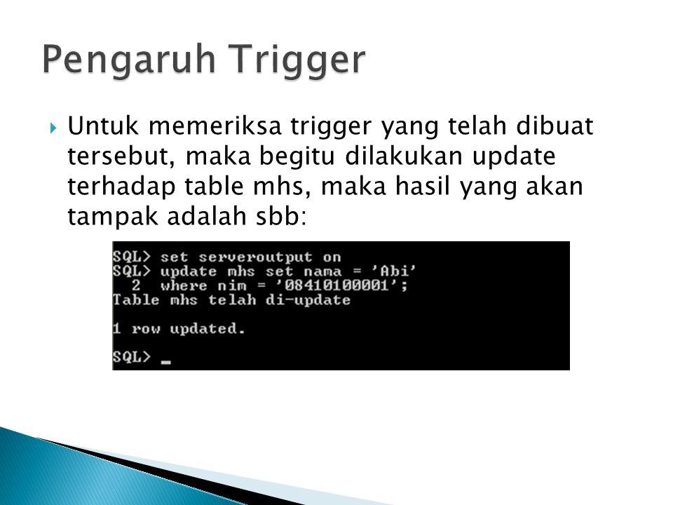  Untuk memeriksa trigger yang telah dibuat tersebut, maka begitu dilakukan update terhadap table mhs, maka hasil yang akan tampak adalah sbb: