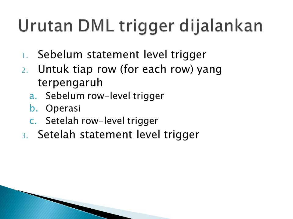 1. Sebelum statement level trigger 2. Untuk tiap row (for each row) yang terpengaruh a.Sebelum row-level trigger b.Operasi c.Setelah row-level trigger