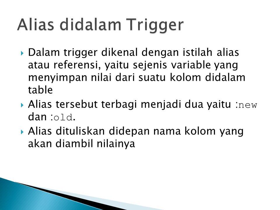  Dalam trigger dikenal dengan istilah alias atau referensi, yaitu sejenis variable yang menyimpan nilai dari suatu kolom didalam table  Alias tersebut terbagi menjadi dua yaitu : new dan : old.