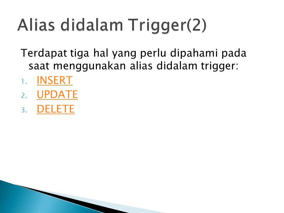 Terdapat tiga hal yang perlu dipahami pada saat menggunakan alias didalam trigger: 1. INSERT INSERT 2. UPDATE UPDATE 3. DELETE DELETE