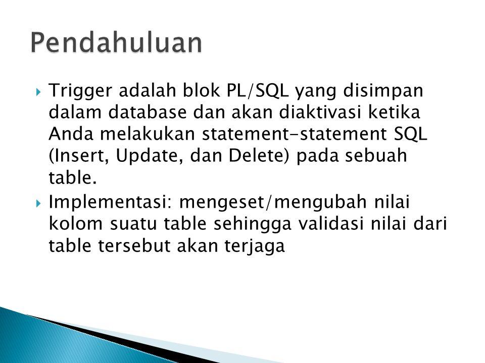  Trigger adalah blok PL/SQL yang disimpan dalam database dan akan diaktivasi ketika Anda melakukan statement-statement SQL (Insert, Update, dan Delete) pada sebuah table.
