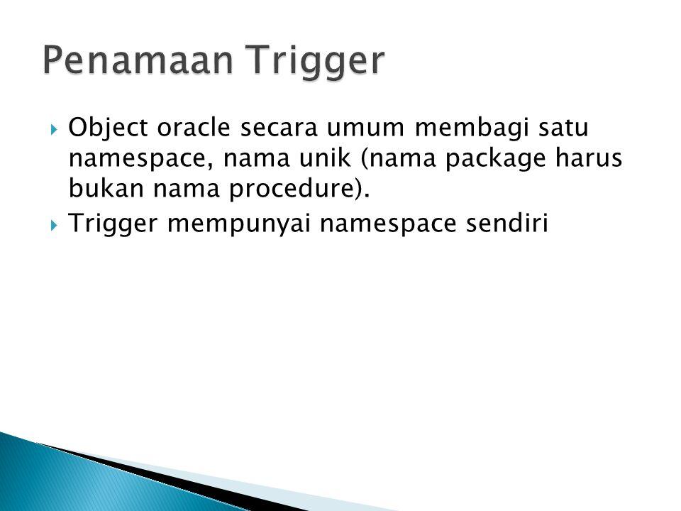  Object oracle secara umum membagi satu namespace, nama unik (nama package harus bukan nama procedure).  Trigger mempunyai namespace sendiri