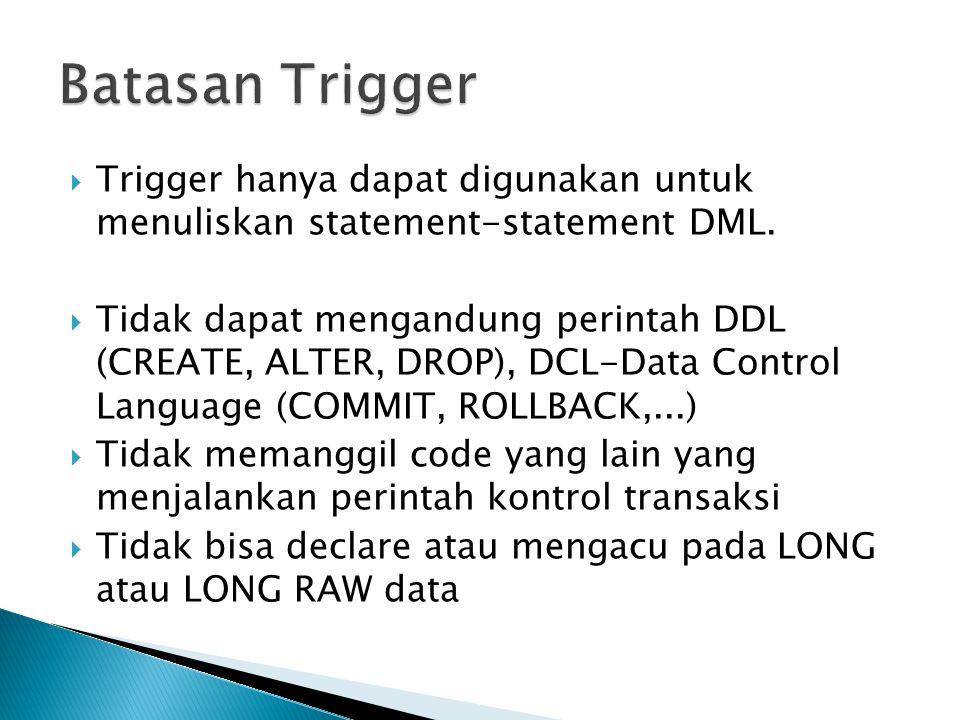  Trigger hanya dapat digunakan untuk menuliskan statement-statement DML.  Tidak dapat mengandung perintah DDL (CREATE, ALTER, DROP), DCL-Data Contro