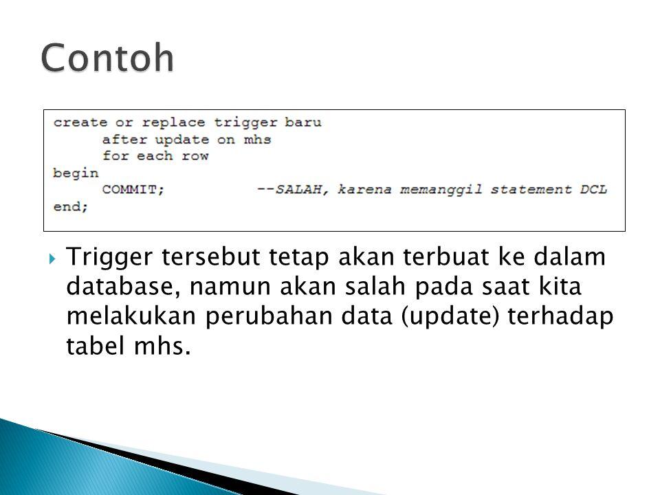  Trigger tersebut tetap akan terbuat ke dalam database, namun akan salah pada saat kita melakukan perubahan data (update) terhadap tabel mhs.