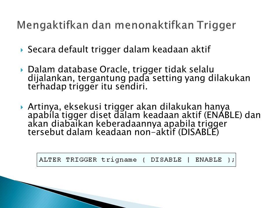  Secara default trigger dalam keadaan aktif  Dalam database Oracle, trigger tidak selalu dijalankan, tergantung pada setting yang dilakukan terhadap trigger itu sendiri.