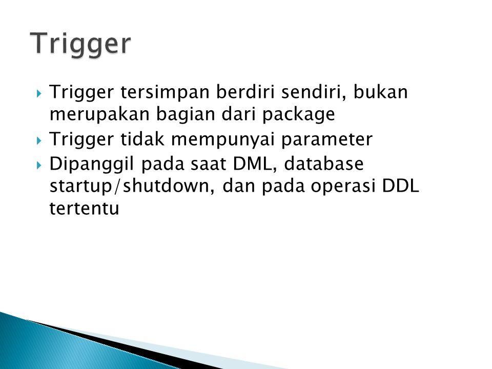  Trigger tersimpan berdiri sendiri, bukan merupakan bagian dari package  Trigger tidak mempunyai parameter  Dipanggil pada saat DML, database startup/shutdown, dan pada operasi DDL tertentu