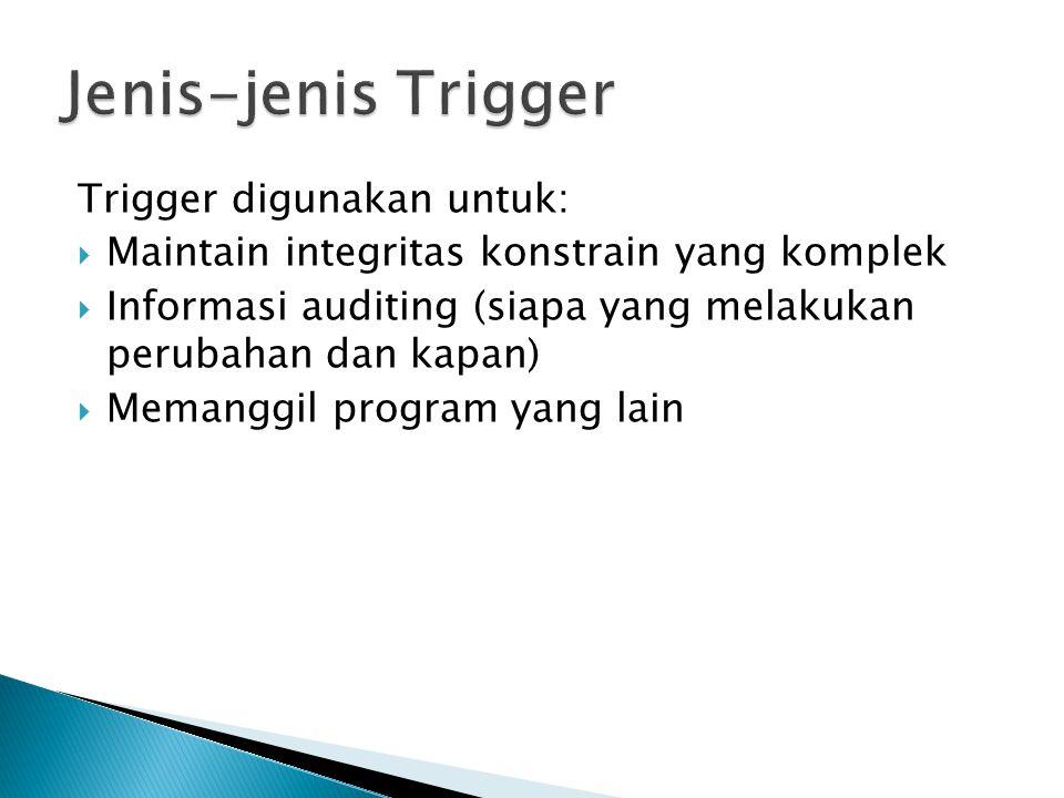 Trigger digunakan untuk:  Maintain integritas konstrain yang komplek  Informasi auditing (siapa yang melakukan perubahan dan kapan)  Memanggil program yang lain