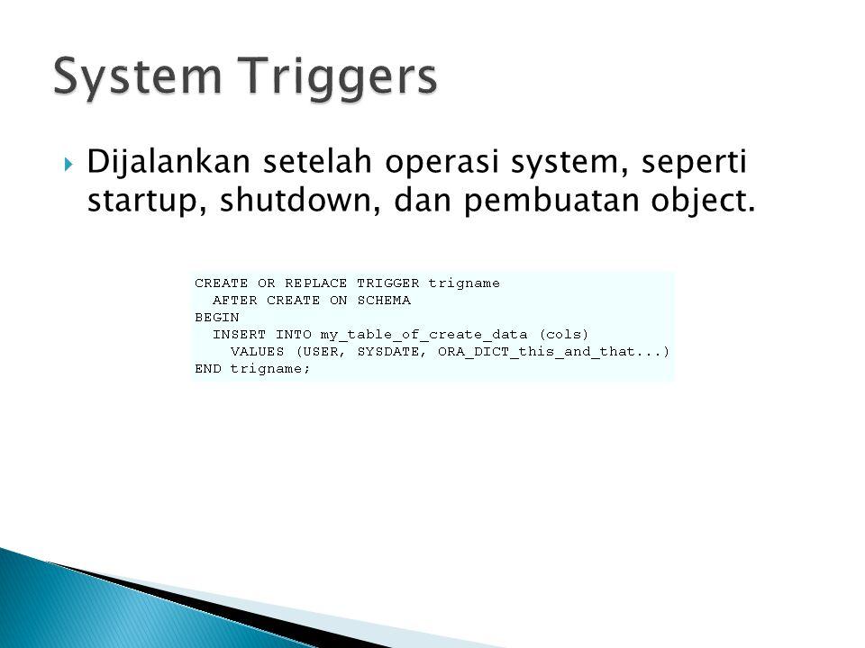 Dijalankan setelah operasi system, seperti startup, shutdown, dan pembuatan object.