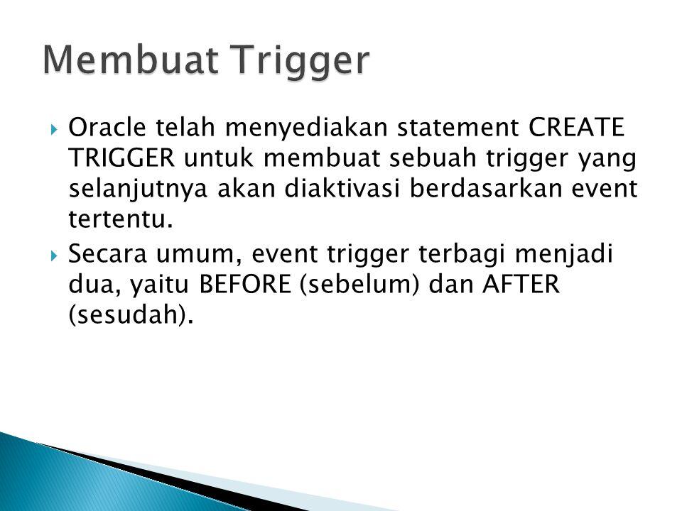 Oracle telah menyediakan statement CREATE TRIGGER untuk membuat sebuah trigger yang selanjutnya akan diaktivasi berdasarkan event tertentu.