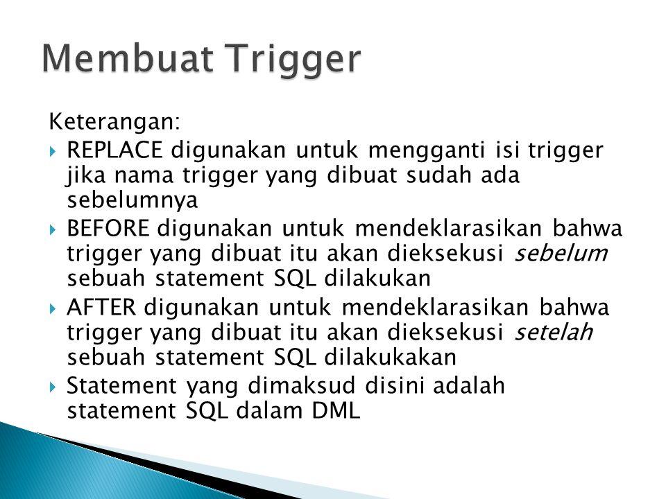 Keterangan:  REPLACE digunakan untuk mengganti isi trigger jika nama trigger yang dibuat sudah ada sebelumnya  BEFORE digunakan untuk mendeklarasikan bahwa trigger yang dibuat itu akan dieksekusi sebelum sebuah statement SQL dilakukan  AFTER digunakan untuk mendeklarasikan bahwa trigger yang dibuat itu akan dieksekusi setelah sebuah statement SQL dilakukakan  Statement yang dimaksud disini adalah statement SQL dalam DML