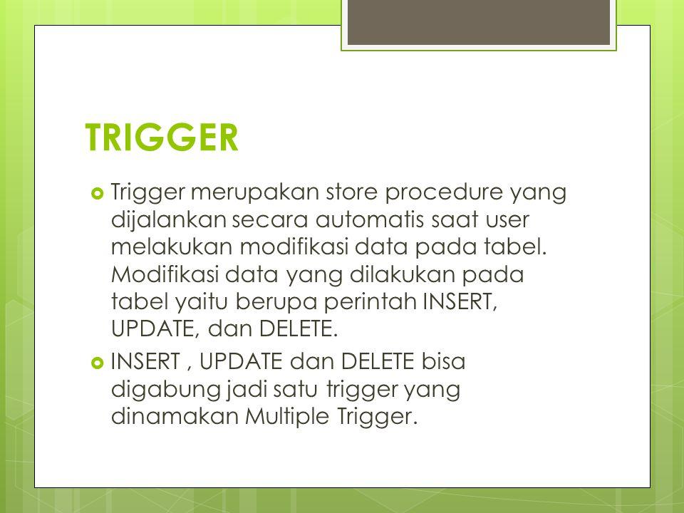  Trigger merupakan store procedure yang dijalankan secara automatis saat user melakukan modifikasi data pada tabel. Modifikasi data yang dilakukan pa