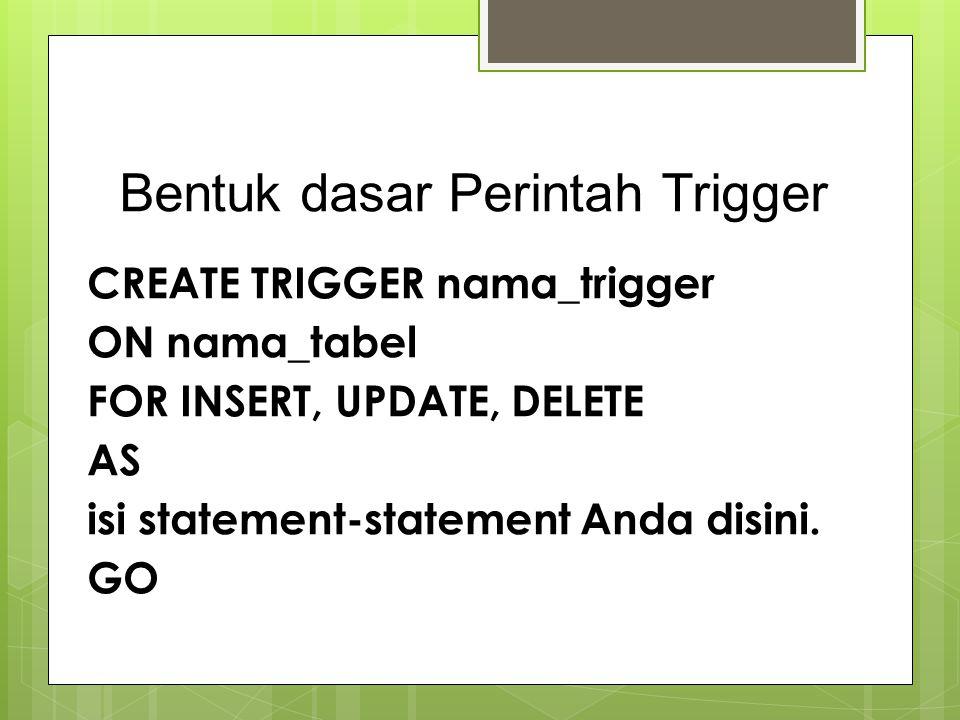 Bentuk dasar Perintah Trigger CREATE TRIGGER nama_trigger ON nama_tabel FOR INSERT, UPDATE, DELETE AS isi statement-statement Anda disini. GO