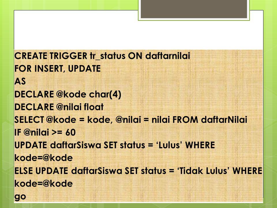 Contoh Trigger CREATE TRIGGER tr_status ON daftarnilai FOR INSERT, UPDATE AS DECLARE @kode char(4) DECLARE @nilai float SELECT @kode = kode, @nilai =