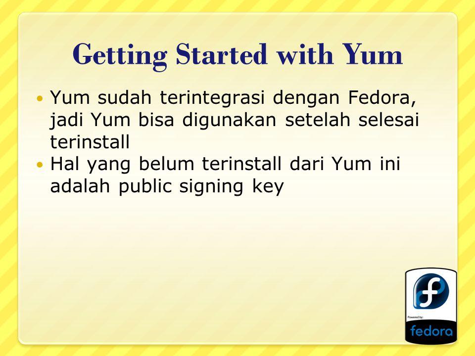 Getting Started with Yum Yum sudah terintegrasi dengan Fedora, jadi Yum bisa digunakan setelah selesai terinstall Hal yang belum terinstall dari Yum i