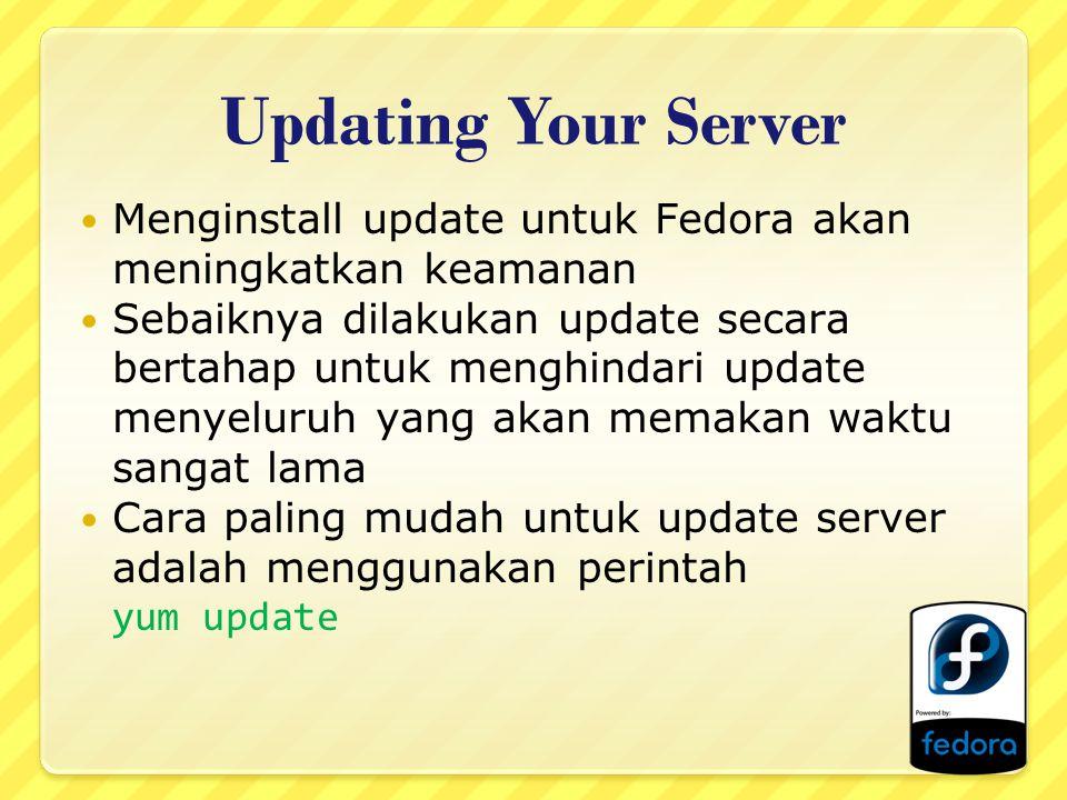 Updating Your Server Menginstall update untuk Fedora akan meningkatkan keamanan Sebaiknya dilakukan update secara bertahap untuk menghindari update menyeluruh yang akan memakan waktu sangat lama Cara paling mudah untuk update server adalah menggunakan perintah yum update