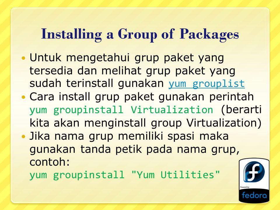 Installing a Group of Packages Untuk mengetahui grup paket yang tersedia dan melihat grup paket yang sudah terinstall gunakan yum grouplistyum grouplist Cara install grup paket gunakan perintah yum groupinstall Virtualization (berarti kita akan menginstall group Virtualization) Jika nama grup memiliki spasi maka gunakan tanda petik pada nama grup, contoh: yum groupinstall Yum Utilities
