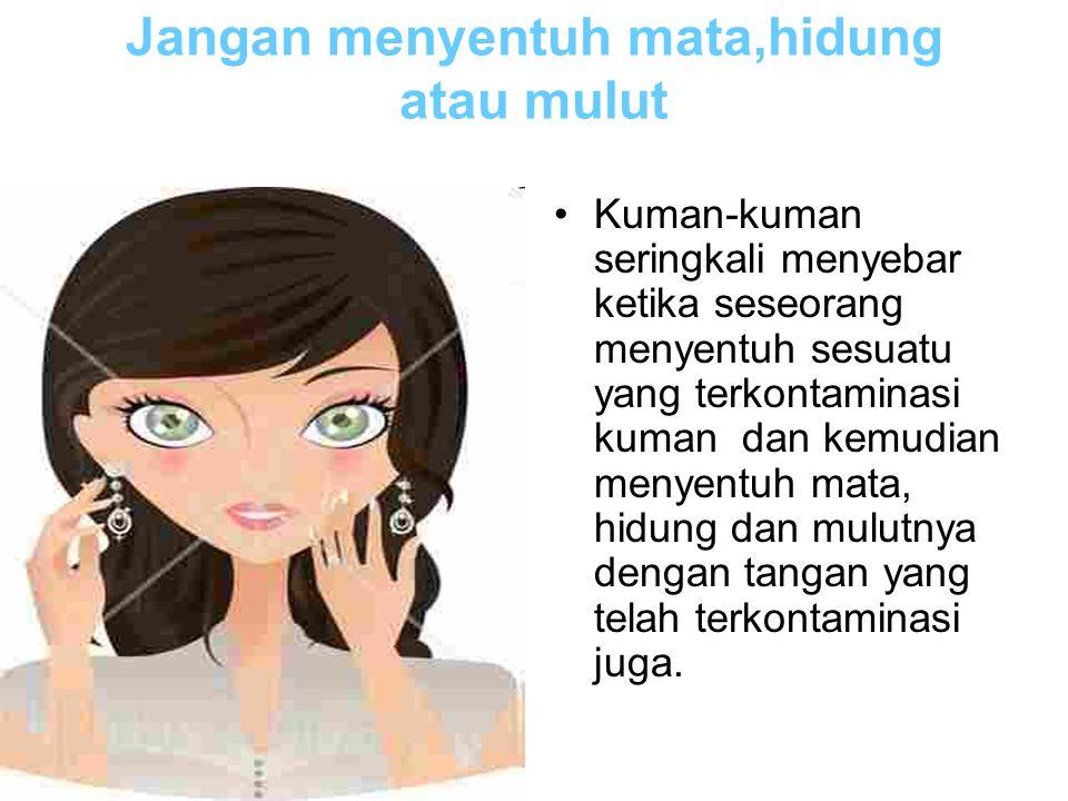 Jangan menyentuh mata,hidung atau mulut Kuman-kuman seringkali menyebar ketika seseorang menyentuh sesuatu yang terkontaminasi kuman dan kemudian meny