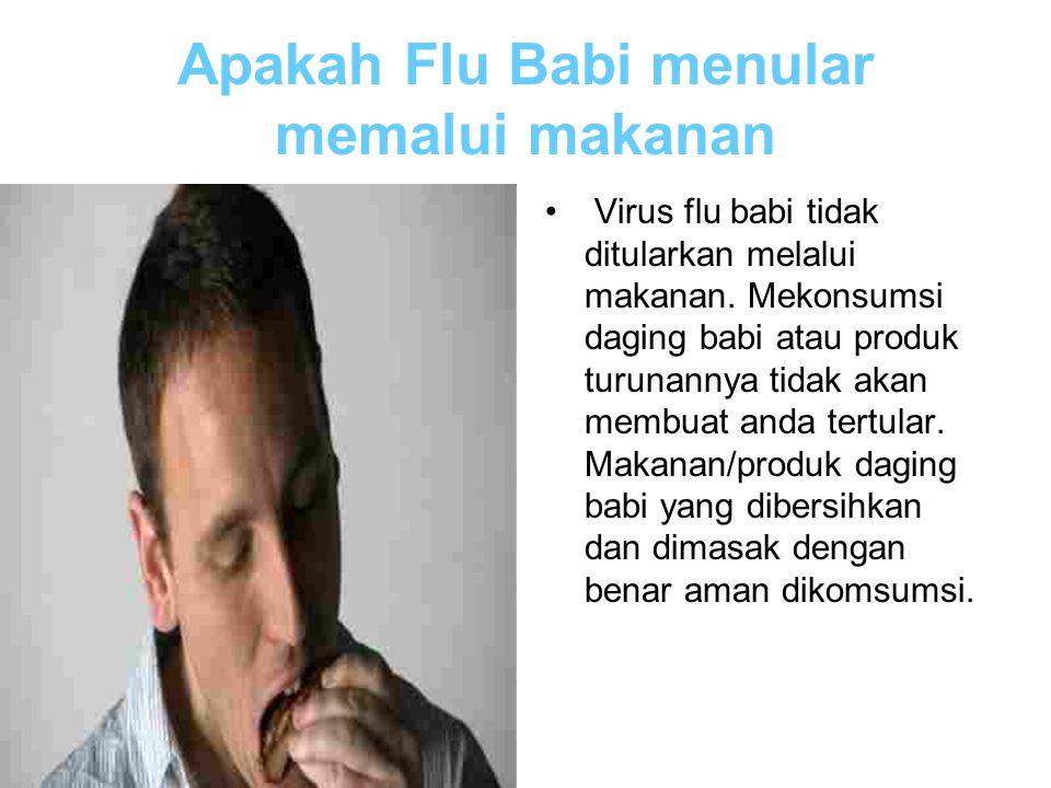 Apakah Flu Babi menular memalui makanan Virus flu babi tidak ditularkan melalui makanan. Mekonsumsi daging babi atau produk turunannya tidak akan memb
