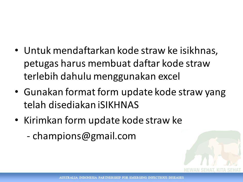 AUSTRALIA INDONESIA PARTNERSHIP FOR EMERGING INFECTIOUS DISEASES Untuk mendaftarkan kode straw ke isikhnas, petugas harus membuat daftar kode straw terlebih dahulu menggunakan excel Gunakan format form update kode straw yang telah disediakan iSIKHNAS Kirimkan form update kode straw ke - champions@gmail.com