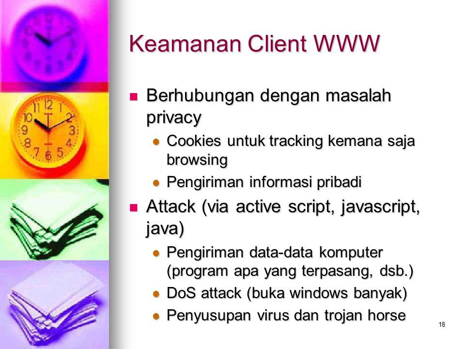 18 Keamanan Client WWW Berhubungan dengan masalah privacy Berhubungan dengan masalah privacy Cookies untuk tracking kemana saja browsing Cookies untuk