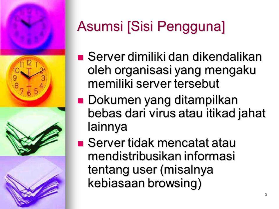 6 Asumsi [Sisi Webmaster] Pengguna tidak mencoba merusak web server atau mengubah isinya Pengguna tidak mencoba merusak web server atau mengubah isinya Pengguna hanya mengakses dokumen yang diperkenankan Pengguna hanya mengakses dokumen yang diperkenankan Identitas pengguna benar Identitas pengguna benar