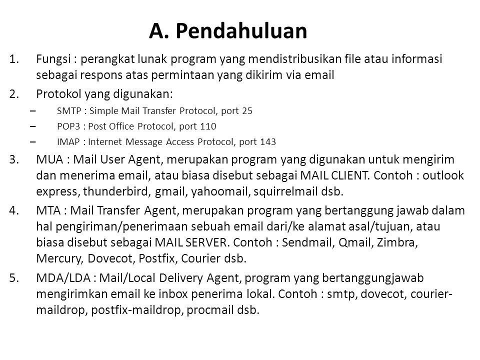 1.Fungsi : perangkat lunak program yang mendistribusikan file atau informasi sebagai respons atas permintaan yang dikirim via email 2.Protokol yang digunakan: – SMTP : Simple Mail Transfer Protocol, port 25 – POP3 : Post Office Protocol, port 110 – IMAP : Internet Message Access Protocol, port 143 3.MUA : Mail User Agent, merupakan program yang digunakan untuk mengirim dan menerima email, atau biasa disebut sebagai MAIL CLIENT.