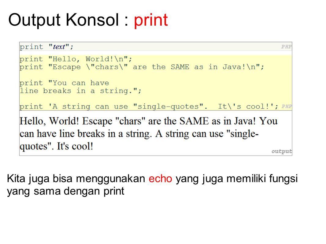 Output Konsol : print Kita juga bisa menggunakan echo yang juga memiliki fungsi yang sama dengan print