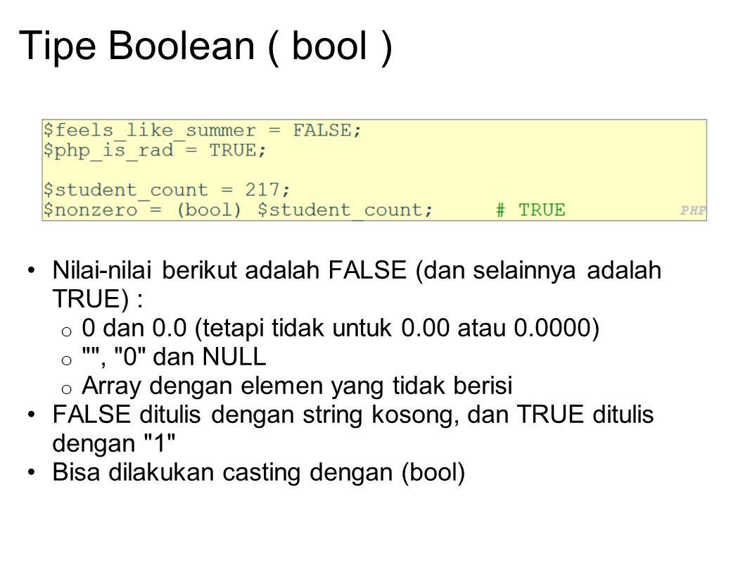 Tipe Boolean ( bool ) Nilai-nilai berikut adalah FALSE (dan selainnya adalah TRUE) : o 0 dan 0.0 (tetapi tidak untuk 0.00 atau 0.0000) o