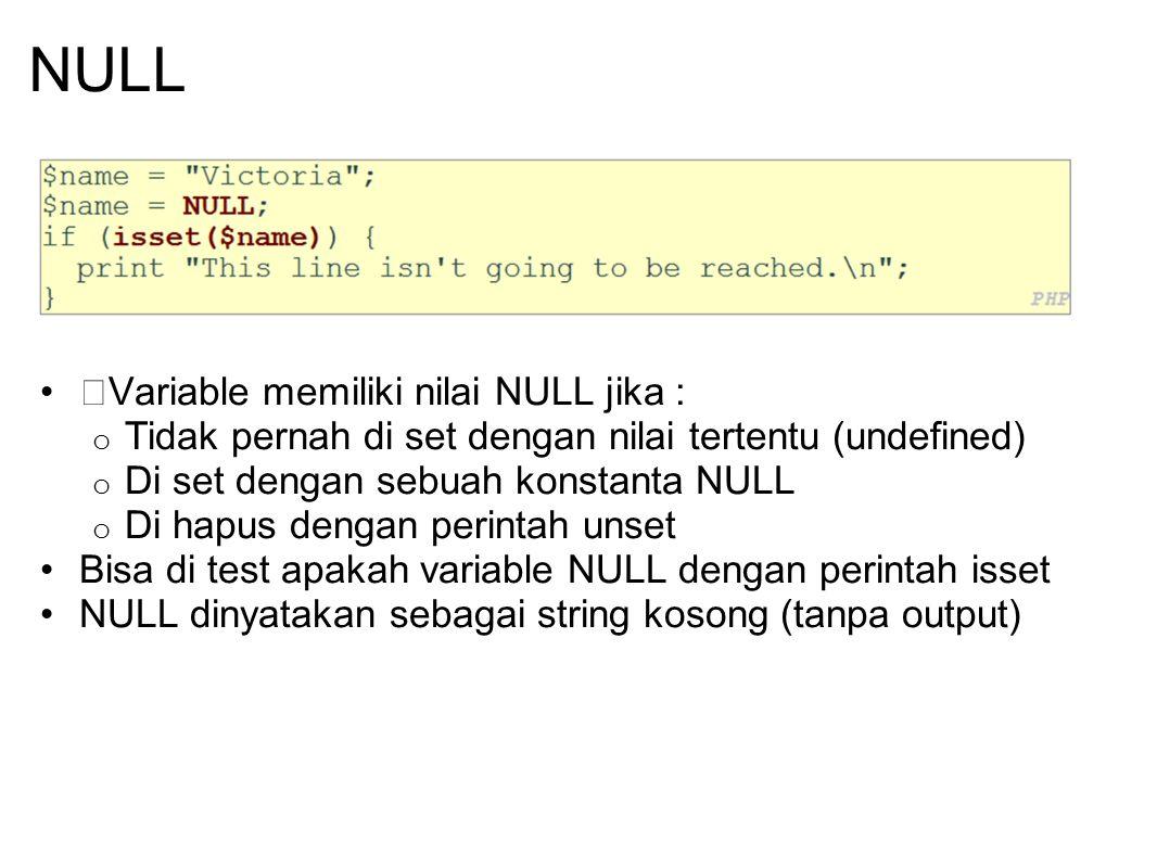NULL Variable memiliki nilai NULL jika : o Tidak pernah di set dengan nilai tertentu (undefined) o Di set dengan sebuah konstanta NULL o Di hapus deng