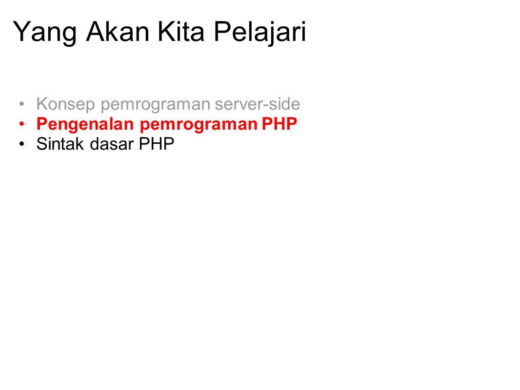 Yang Akan Kita Pelajari Konsep pemrograman server-side Pengenalan pemrograman PHP Sintak dasar PHP