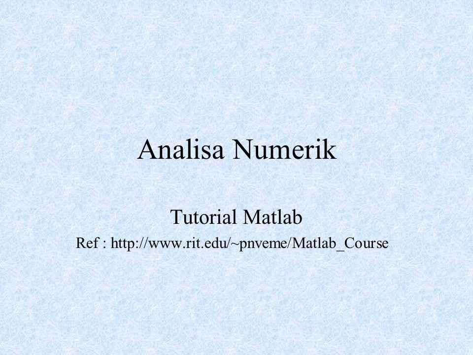 Analisa Numerik Tutorial Matlab Ref : http://www.rit.edu/~pnveme/Matlab_Course