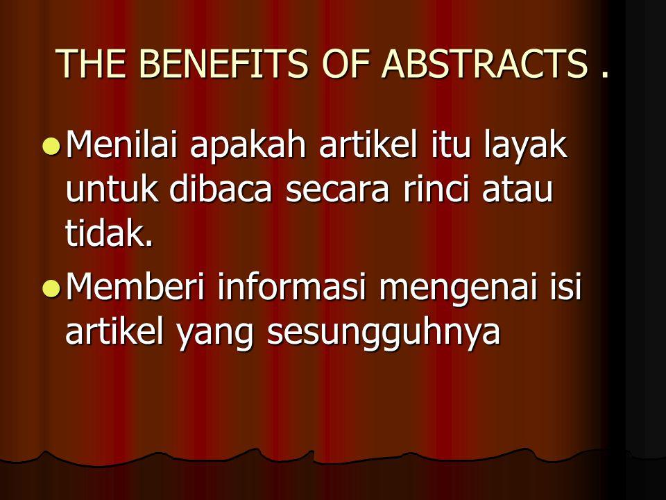 THE BENEFITS OF ABSTRACTS. Menilai apakah artikel itu layak untuk dibaca secara rinci atau tidak.