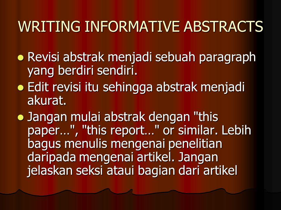 WRITING INFORMATIVE ABSTRACTS Hindari kalimat yang berakhir dengan …is described , …is reported , …is analysed or similar.