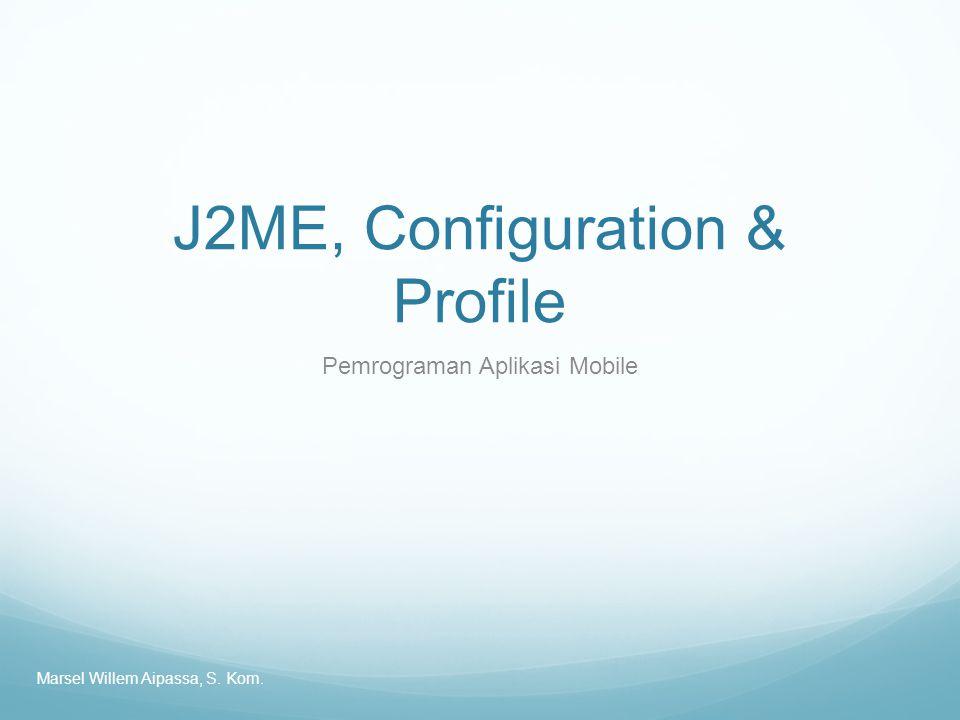 J2ME, Configuration & Profile Pemrograman Aplikasi Mobile Marsel Willem Aipassa, S. Kom.