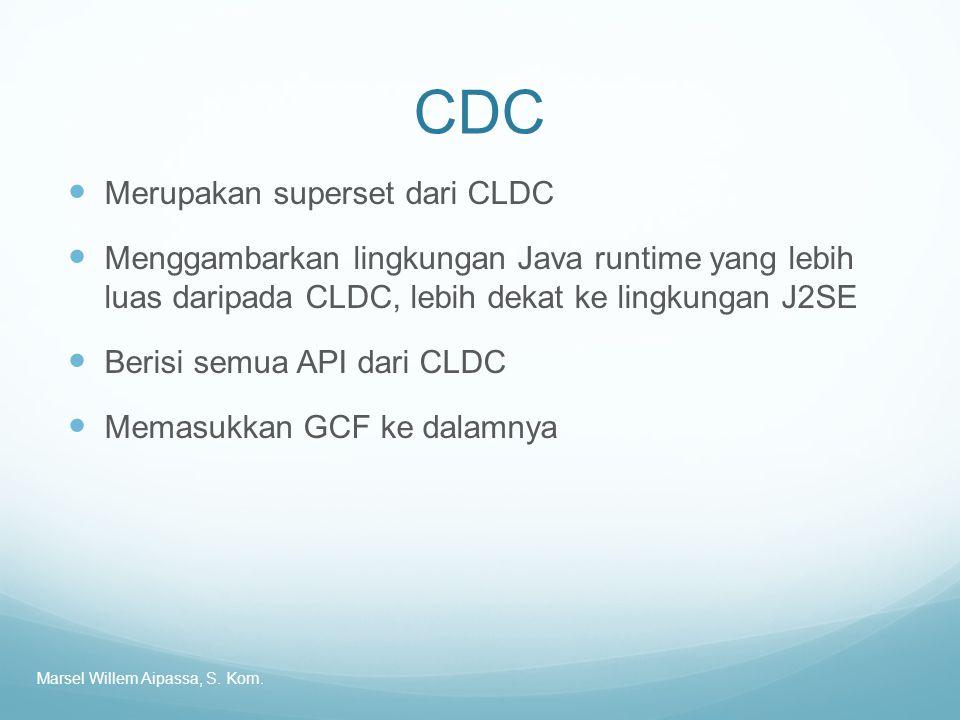CDC Merupakan superset dari CLDC Menggambarkan lingkungan Java runtime yang lebih luas daripada CLDC, lebih dekat ke lingkungan J2SE Berisi semua API dari CLDC Memasukkan GCF ke dalamnya Marsel Willem Aipassa, S.