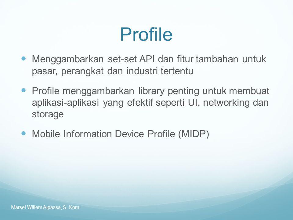 Profile Menggambarkan set-set API dan fitur tambahan untuk pasar, perangkat dan industri tertentu Profile menggambarkan library penting untuk membuat aplikasi-aplikasi yang efektif seperti UI, networking dan storage Mobile Information Device Profile (MIDP) Marsel Willem Aipassa, S.