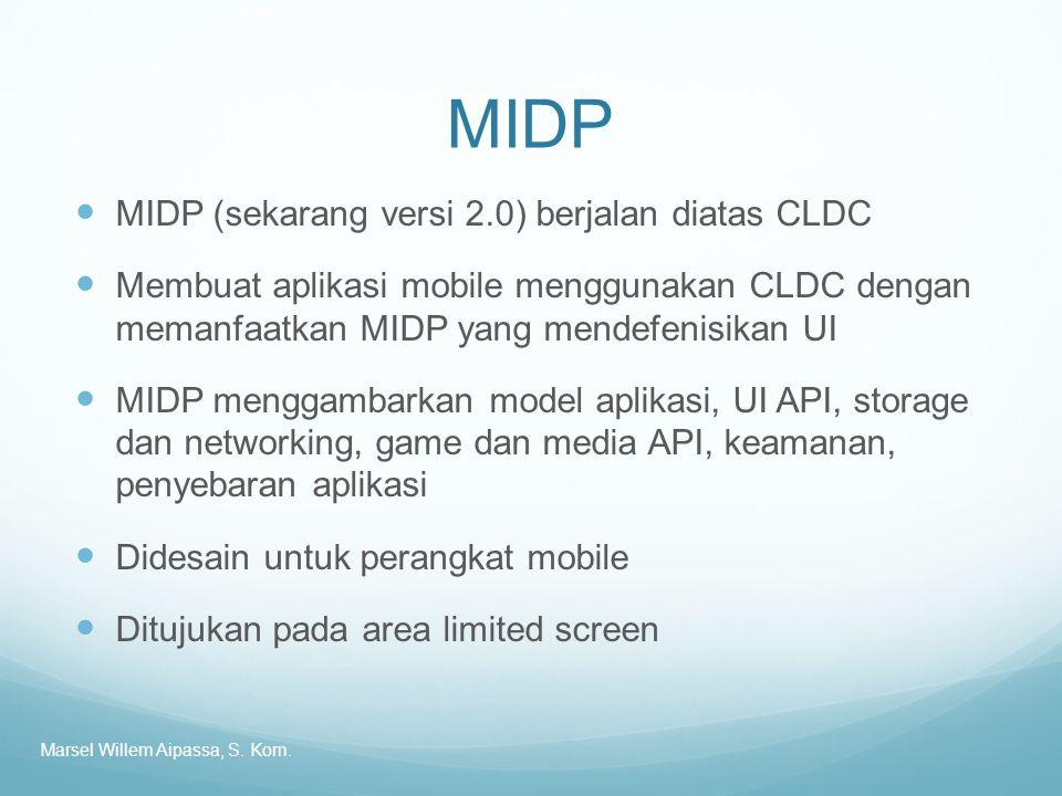 MIDP MIDP (sekarang versi 2.0) berjalan diatas CLDC Membuat aplikasi mobile menggunakan CLDC dengan memanfaatkan MIDP yang mendefenisikan UI MIDP menggambarkan model aplikasi, UI API, storage dan networking, game dan media API, keamanan, penyebaran aplikasi Didesain untuk perangkat mobile Ditujukan pada area limited screen Marsel Willem Aipassa, S.