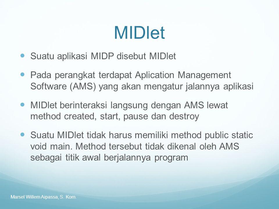 MIDlet Suatu aplikasi MIDP disebut MIDlet Pada perangkat terdapat Aplication Management Software (AMS) yang akan mengatur jalannya aplikasi MIDlet berinteraksi langsung dengan AMS lewat method created, start, pause dan destroy Suatu MIDlet tidak harus memiliki method public static void main.