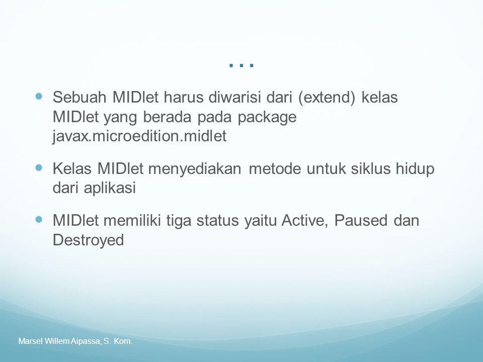 … Sebuah MIDlet harus diwarisi dari (extend) kelas MIDlet yang berada pada package javax.microedition.midlet Kelas MIDlet menyediakan metode untuk siklus hidup dari aplikasi MIDlet memiliki tiga status yaitu Active, Paused dan Destroyed Marsel Willem Aipassa, S.