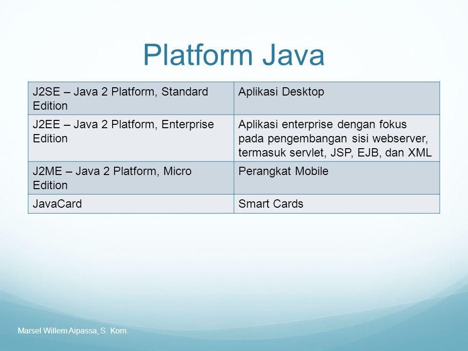 Platform Java J2SE – Java 2 Platform, Standard Edition Aplikasi Desktop J2EE – Java 2 Platform, Enterprise Edition Aplikasi enterprise dengan fokus pada pengembangan sisi webserver, termasuk servlet, JSP, EJB, dan XML J2ME – Java 2 Platform, Micro Edition Perangkat Mobile JavaCardSmart Cards Marsel Willem Aipassa, S.