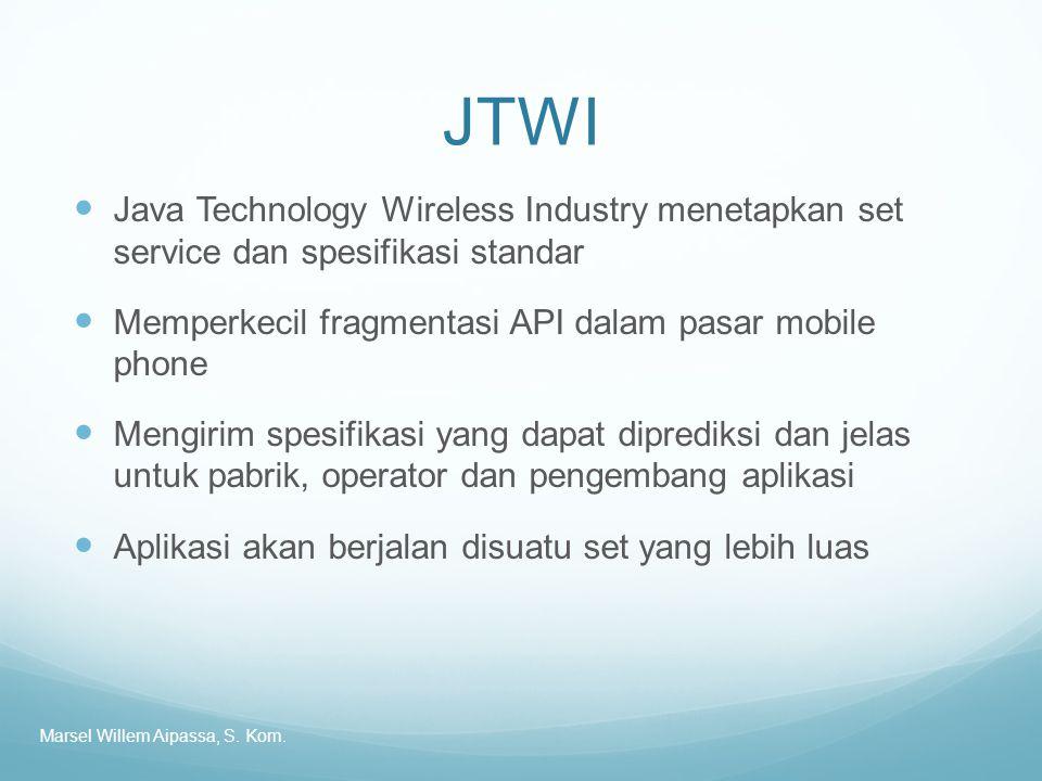 JTWI Java Technology Wireless Industry menetapkan set service dan spesifikasi standar Memperkecil fragmentasi API dalam pasar mobile phone Mengirim spesifikasi yang dapat diprediksi dan jelas untuk pabrik, operator dan pengembang aplikasi Aplikasi akan berjalan disuatu set yang lebih luas Marsel Willem Aipassa, S.