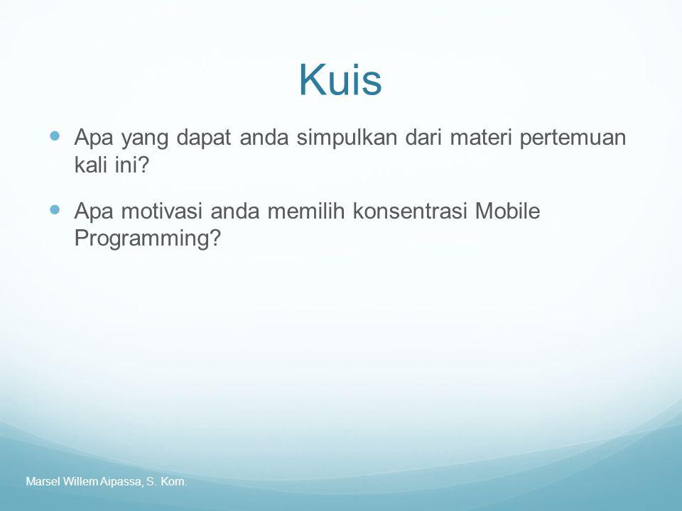 Kuis Apa yang dapat anda simpulkan dari materi pertemuan kali ini? Apa motivasi anda memilih konsentrasi Mobile Programming? Marsel Willem Aipassa, S.